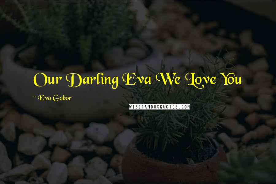 Eva Gabor quotes: Our Darling Eva We Love You
