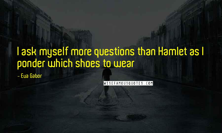 Eva Gabor quotes: I ask myself more questions than Hamlet as I ponder which shoes to wear