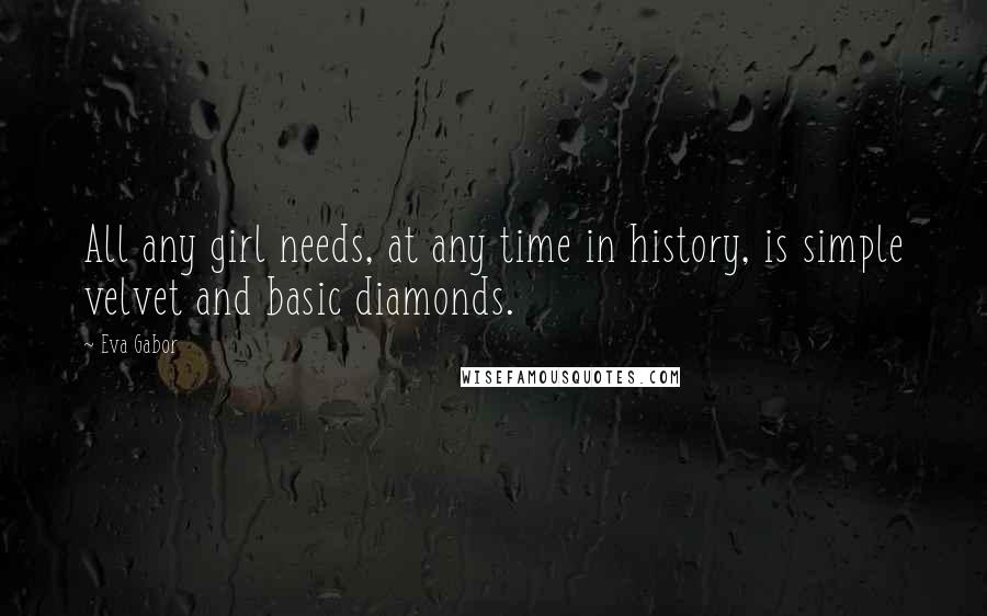 Eva Gabor quotes: All any girl needs, at any time in history, is simple velvet and basic diamonds.