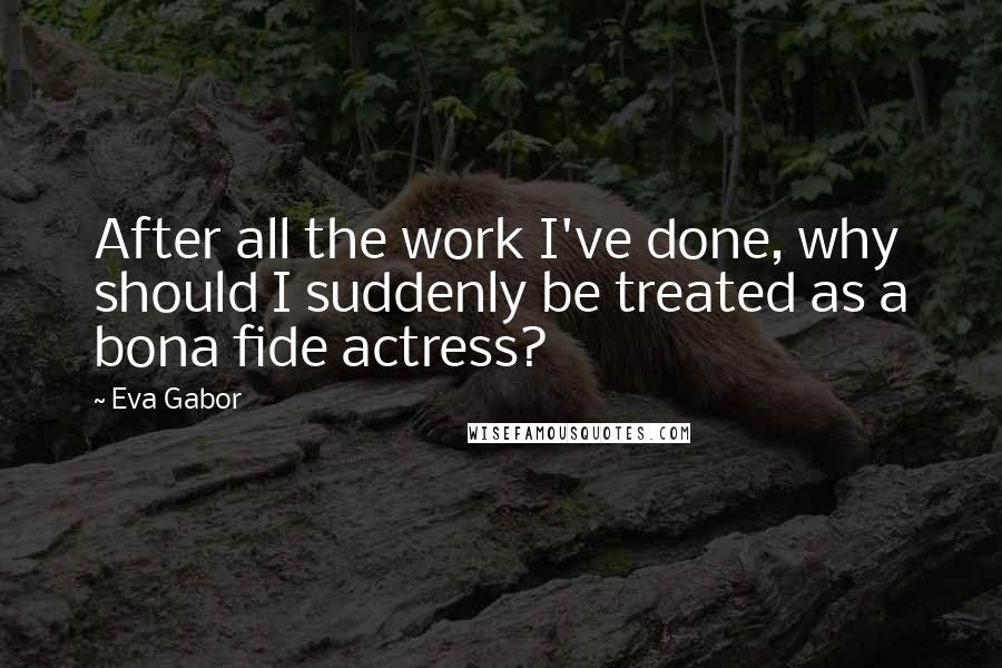Eva Gabor quotes: After all the work I've done, why should I suddenly be treated as a bona fide actress?