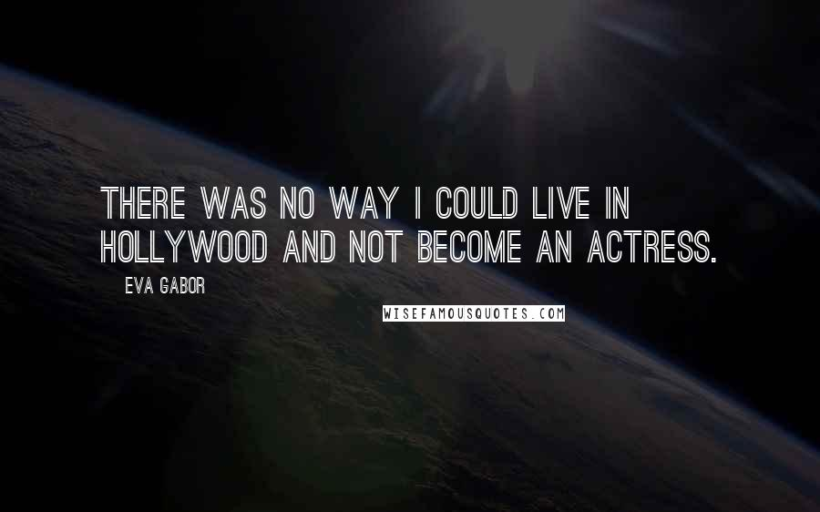 Eva Gabor quotes: There was no way I could live in Hollywood and not become an actress.