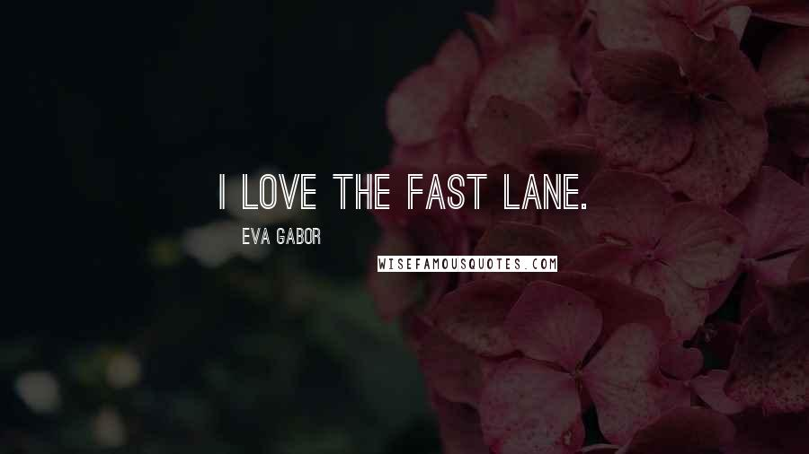 Eva Gabor quotes: I love the fast lane.