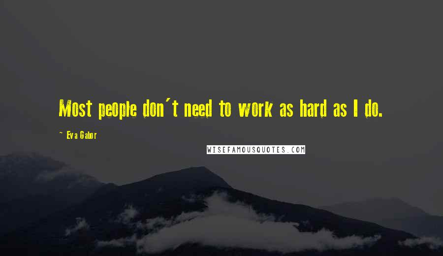 Eva Gabor quotes: Most people don't need to work as hard as I do.