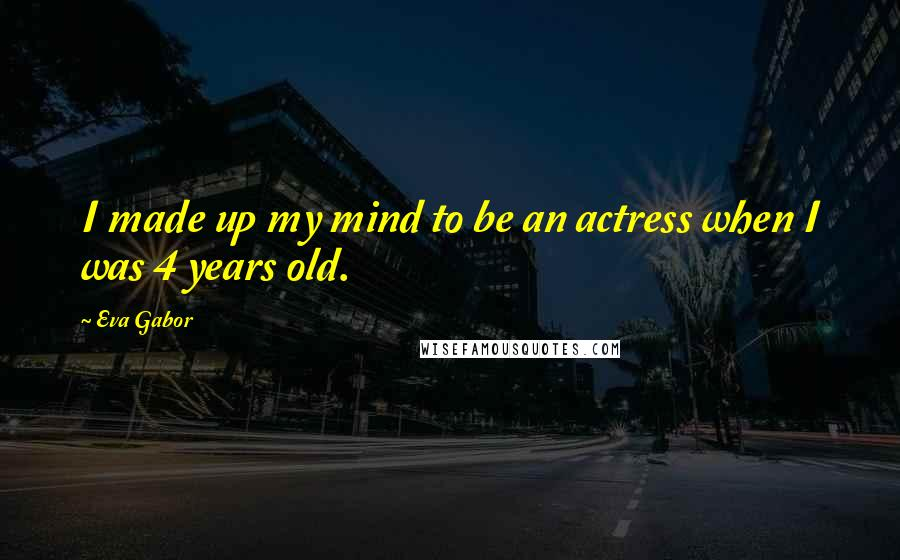 Eva Gabor quotes: I made up my mind to be an actress when I was 4 years old.