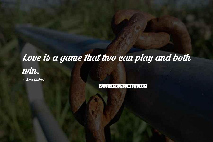 Eva Gabor quotes: Love is a game that two can play and both win.