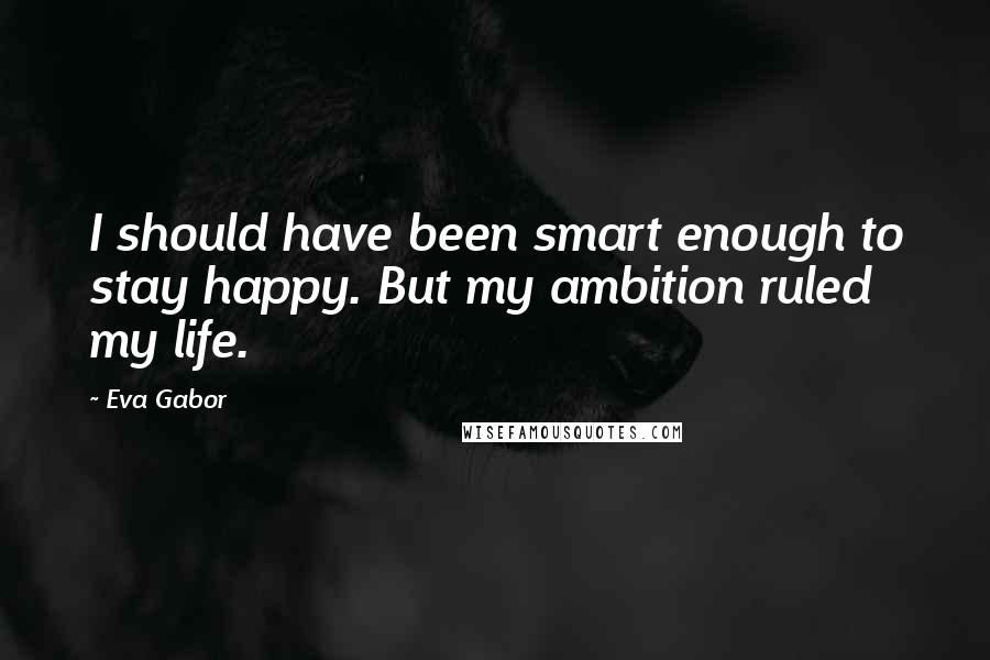 Eva Gabor quotes: I should have been smart enough to stay happy. But my ambition ruled my life.