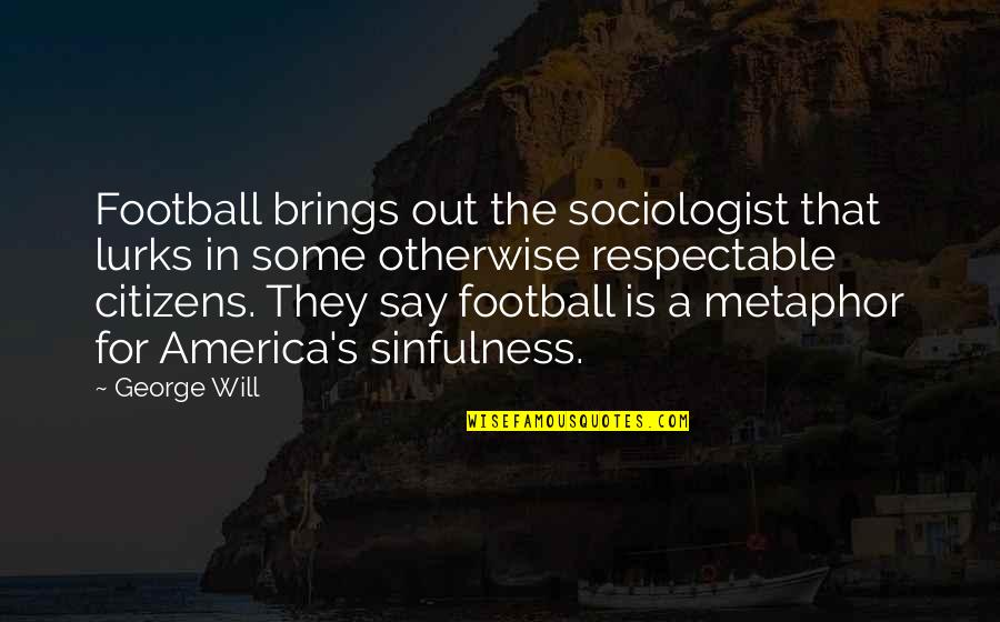 Eva Galler Holocaust Quotes By George Will: Football brings out the sociologist that lurks in