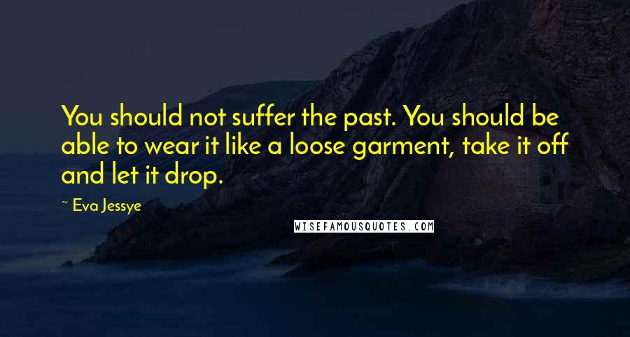 Eva Jessye quotes: You should not suffer the past. You should be able to wear it like a loose garment, take it off and let it drop.