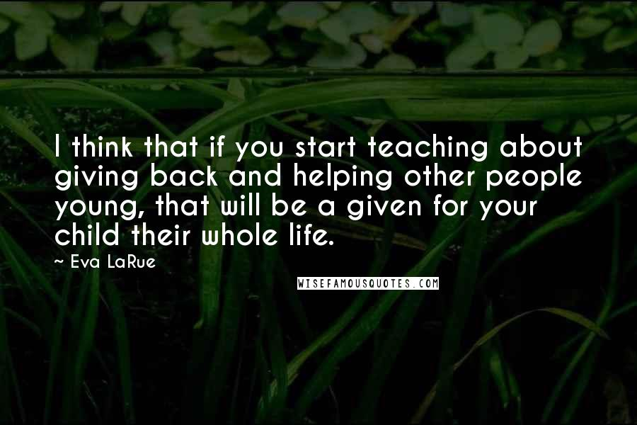 Eva LaRue quotes: I think that if you start teaching about giving back and helping other people young, that will be a given for your child their whole life.