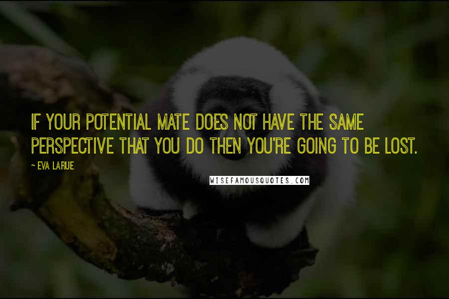 Eva LaRue quotes: If your potential mate does not have the same perspective that you do then you're going to be lost.