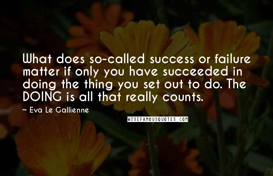 Eva Le Gallienne quotes: What does so-called success or failure matter if only you have succeeded in doing the thing you set out to do. The DOING is all that really counts.