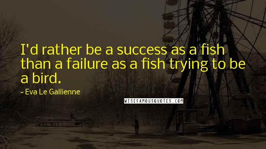 Eva Le Gallienne quotes: I'd rather be a success as a fish than a failure as a fish trying to be a bird.