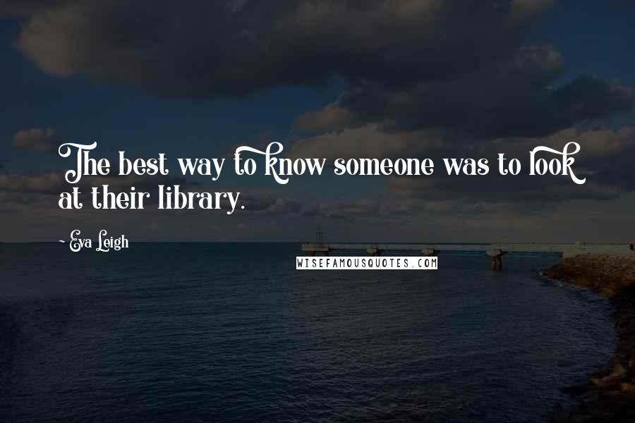 Eva Leigh quotes: The best way to know someone was to look at their library.