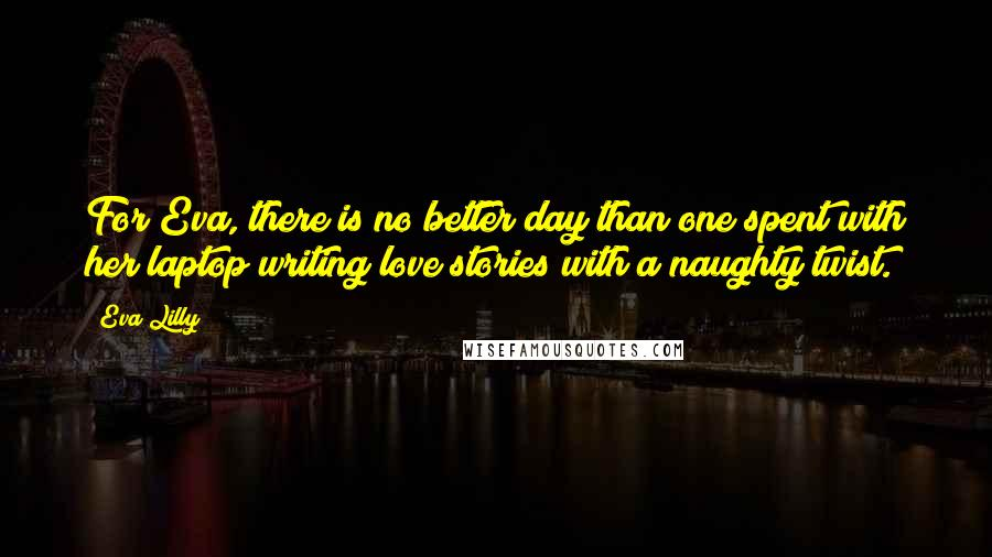 Eva Lilly quotes: For Eva, there is no better day than one spent with her laptop writing love stories with a naughty twist.