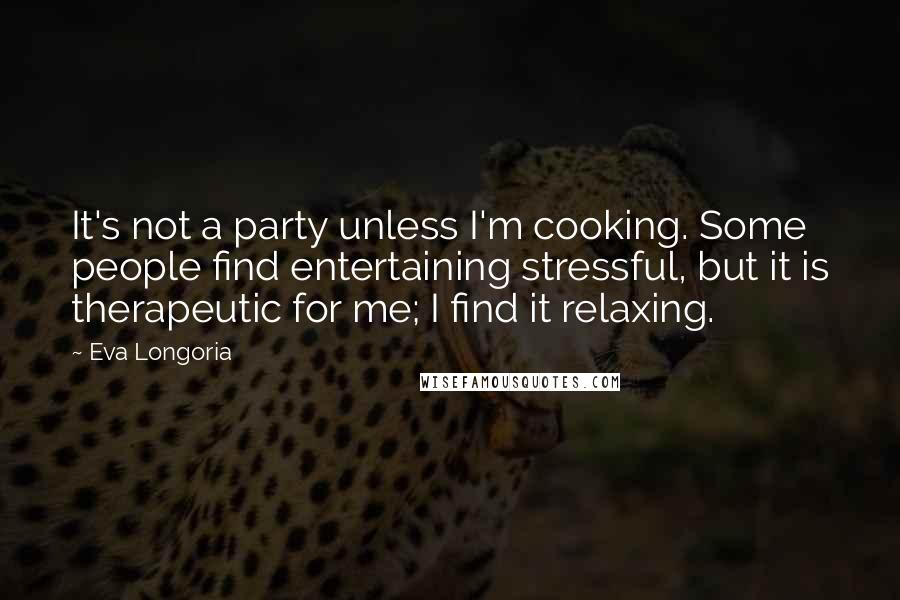 Eva Longoria quotes: It's not a party unless I'm cooking. Some people find entertaining stressful, but it is therapeutic for me; I find it relaxing.