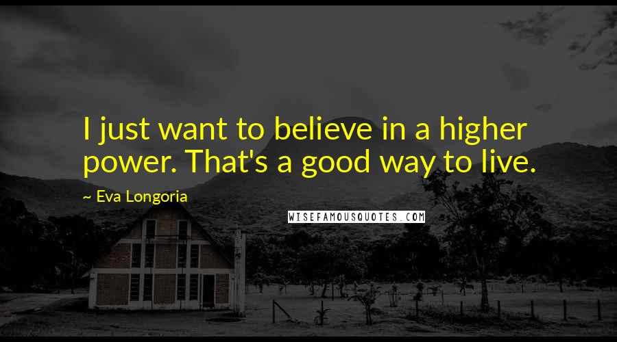 Eva Longoria quotes: I just want to believe in a higher power. That's a good way to live.