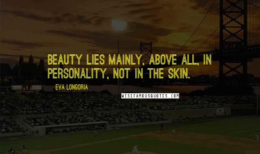 Eva Longoria quotes: Beauty lies mainly, above all, in personality, not in the skin.