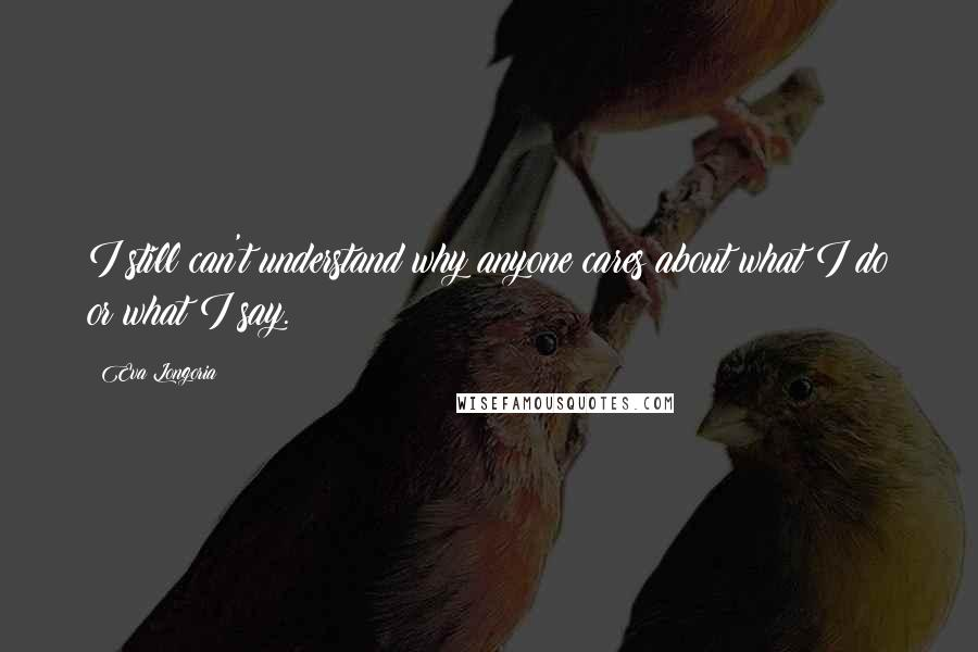 Eva Longoria quotes: I still can't understand why anyone cares about what I do or what I say.