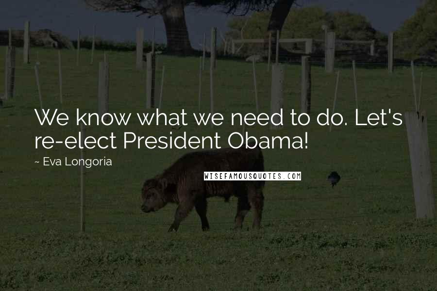 Eva Longoria quotes: We know what we need to do. Let's re-elect President Obama!