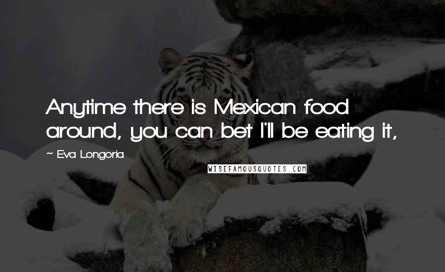 Eva Longoria quotes: Anytime there is Mexican food around, you can bet I'll be eating it,