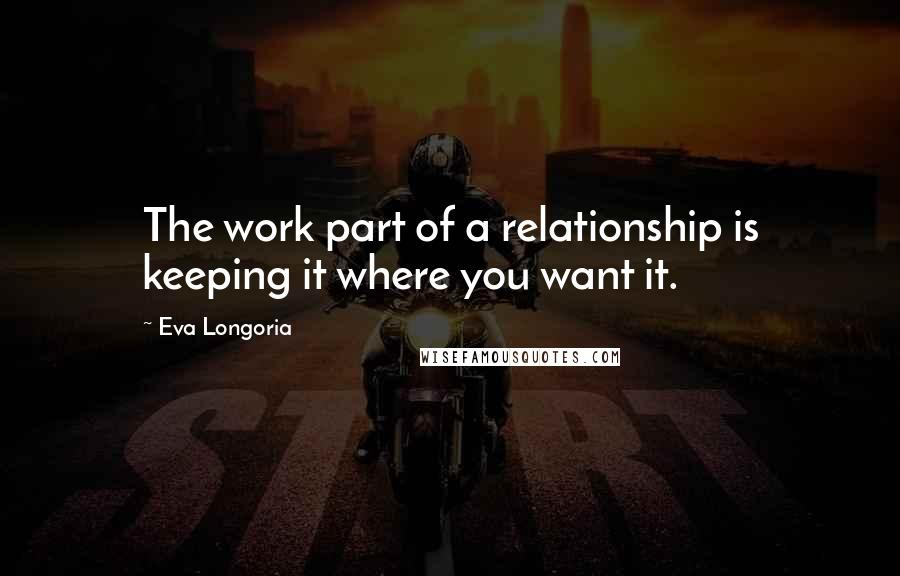 Eva Longoria quotes: The work part of a relationship is keeping it where you want it.