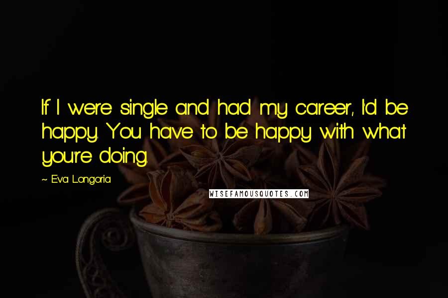 Eva Longoria quotes: If I were single and had my career, I'd be happy. You have to be happy with what you're doing.