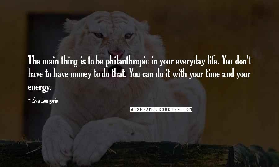 Eva Longoria quotes: The main thing is to be philanthropic in your everyday life. You don't have to have money to do that. You can do it with your time and your energy.