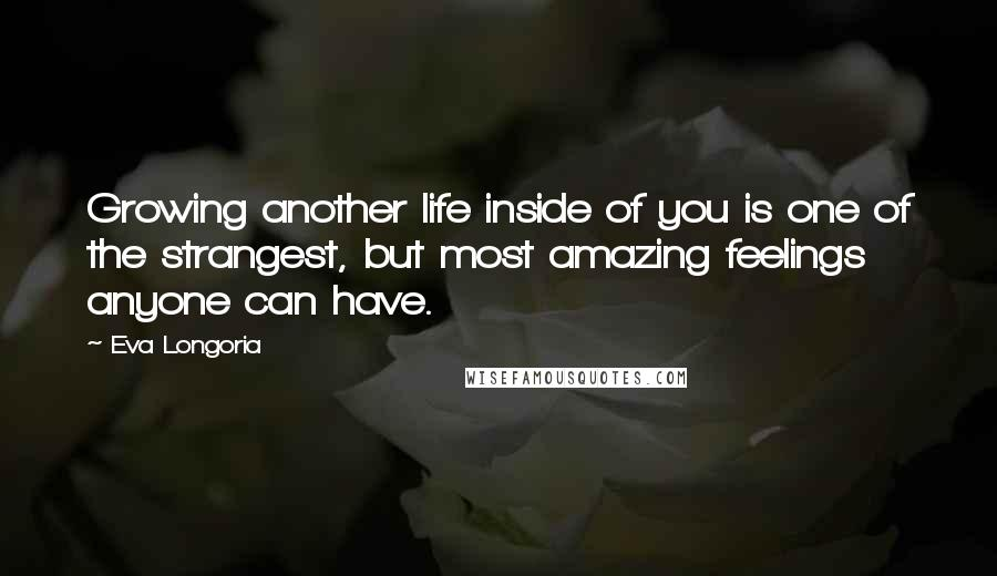 Eva Longoria quotes: Growing another life inside of you is one of the strangest, but most amazing feelings anyone can have.