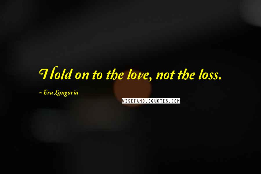 Eva Longoria quotes: Hold on to the love, not the loss.