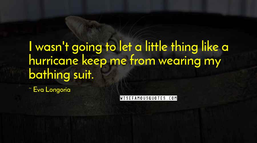 Eva Longoria quotes: I wasn't going to let a little thing like a hurricane keep me from wearing my bathing suit.