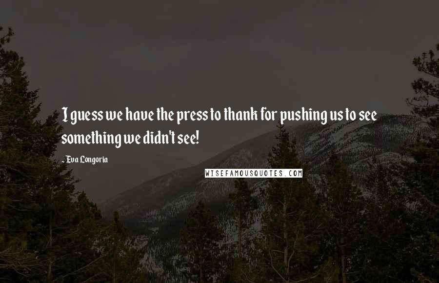 Eva Longoria quotes: I guess we have the press to thank for pushing us to see something we didn't see!