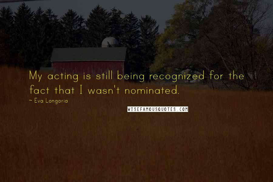 Eva Longoria quotes: My acting is still being recognized for the fact that I wasn't nominated.