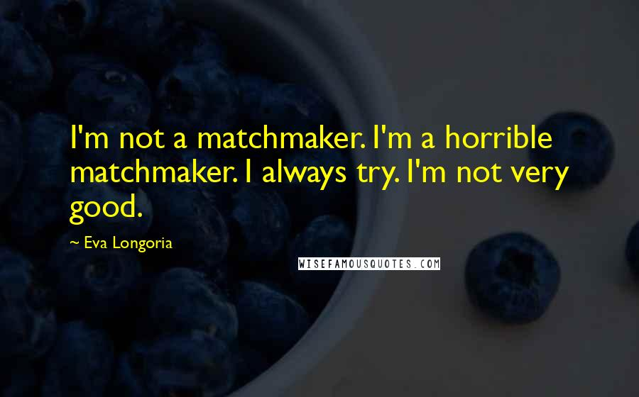 Eva Longoria quotes: I'm not a matchmaker. I'm a horrible matchmaker. I always try. I'm not very good.
