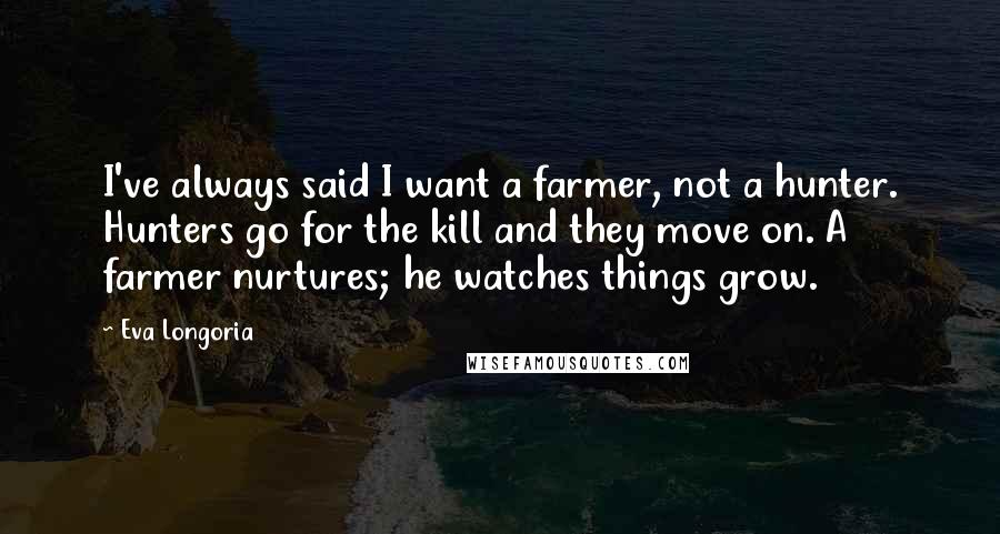 Eva Longoria quotes: I've always said I want a farmer, not a hunter. Hunters go for the kill and they move on. A farmer nurtures; he watches things grow.
