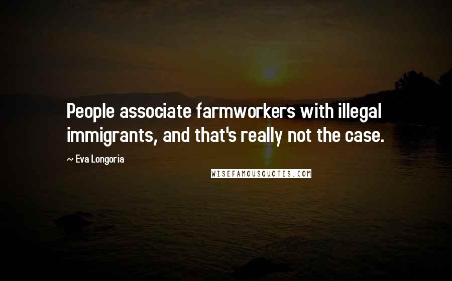Eva Longoria quotes: People associate farmworkers with illegal immigrants, and that's really not the case.