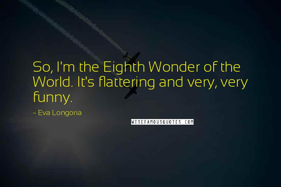 Eva Longoria quotes: So, I'm the Eighth Wonder of the World. It's flattering and very, very funny.