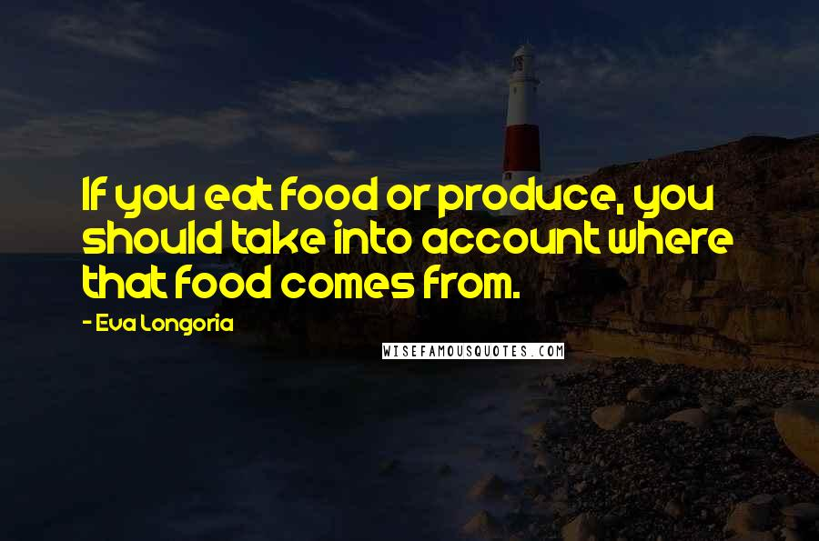 Eva Longoria quotes: If you eat food or produce, you should take into account where that food comes from.