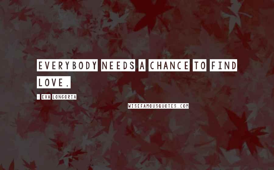 Eva Longoria quotes: Everybody needs a chance to find love.