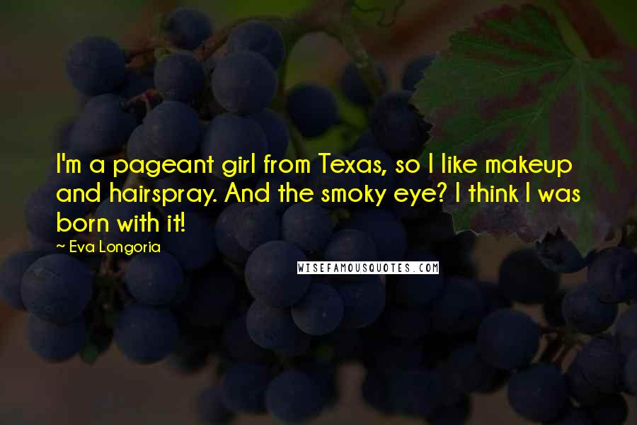 Eva Longoria quotes: I'm a pageant girl from Texas, so I like makeup and hairspray. And the smoky eye? I think I was born with it!