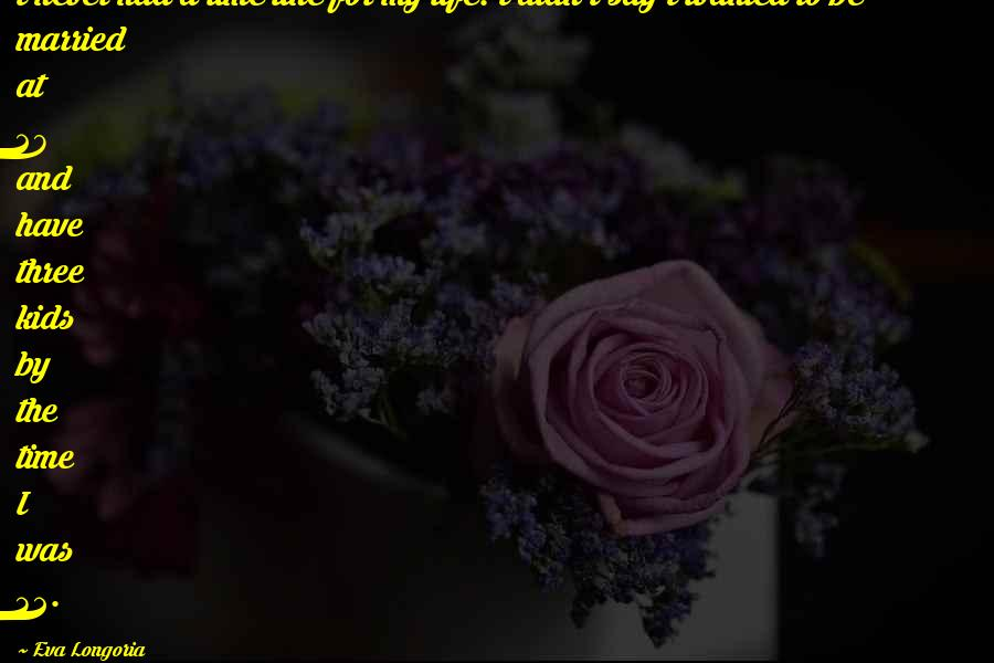 Eva Longoria quotes: I never had a time line for my life. I didn't say I wanted to be married at 28 and have three kids by the time I was 32.