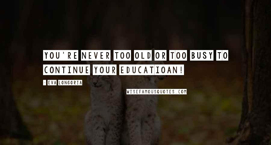 Eva Longoria quotes: You're never too old or too busy to continue your educatioan!