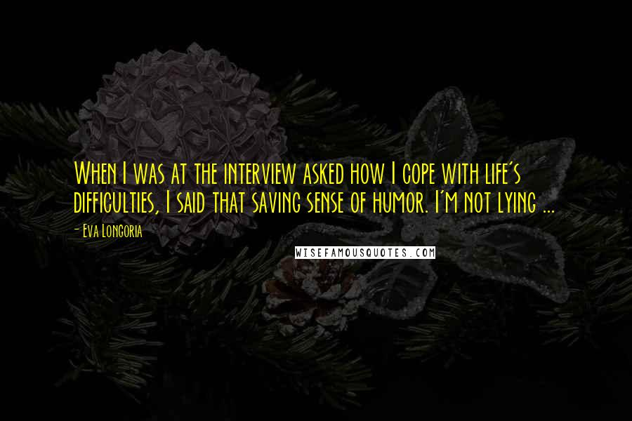 Eva Longoria quotes: When I was at the interview asked how I cope with life's difficulties, I said that saving sense of humor. I'm not lying ...