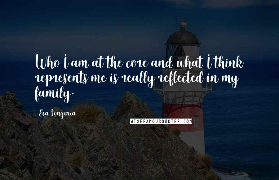 Eva Longoria quotes: Who I am at the core and what I think represents me is really reflected in my family.