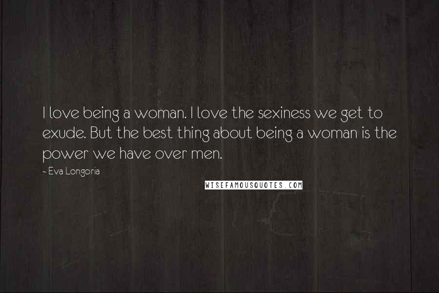 Eva Longoria quotes: I love being a woman. I love the sexiness we get to exude. But the best thing about being a woman is the power we have over men.