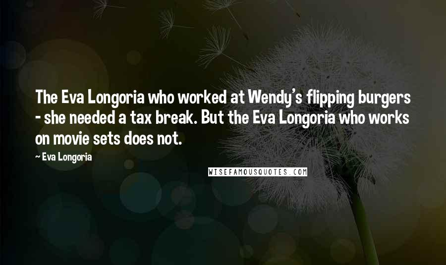 Eva Longoria quotes: The Eva Longoria who worked at Wendy's flipping burgers - she needed a tax break. But the Eva Longoria who works on movie sets does not.