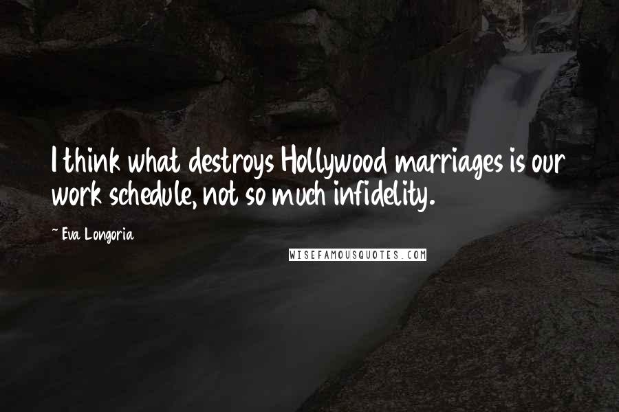 Eva Longoria quotes: I think what destroys Hollywood marriages is our work schedule, not so much infidelity.