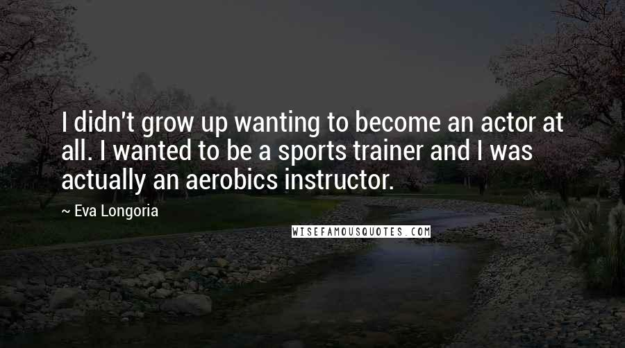 Eva Longoria quotes: I didn't grow up wanting to become an actor at all. I wanted to be a sports trainer and I was actually an aerobics instructor.
