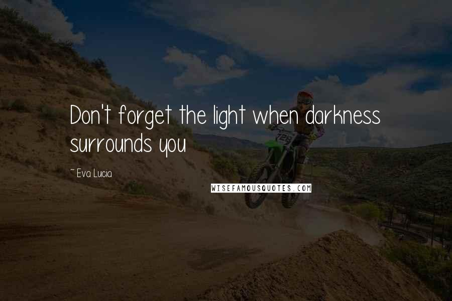 Eva Lucia quotes: Don't forget the light when darkness surrounds you
