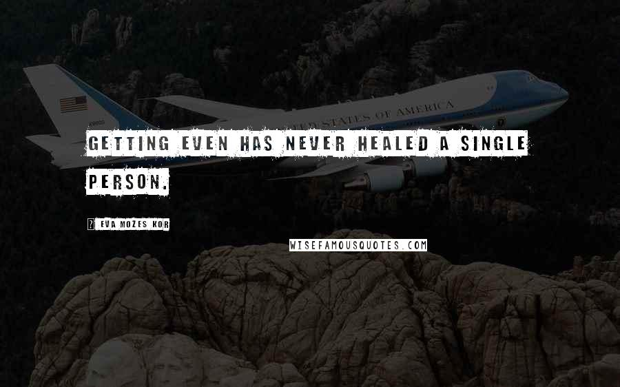 Eva Mozes Kor quotes: Getting even has never healed a single person.