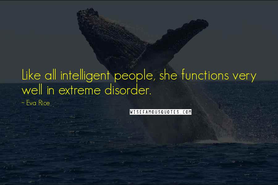 Eva Rice quotes: Like all intelligent people, she functions very well in extreme disorder.